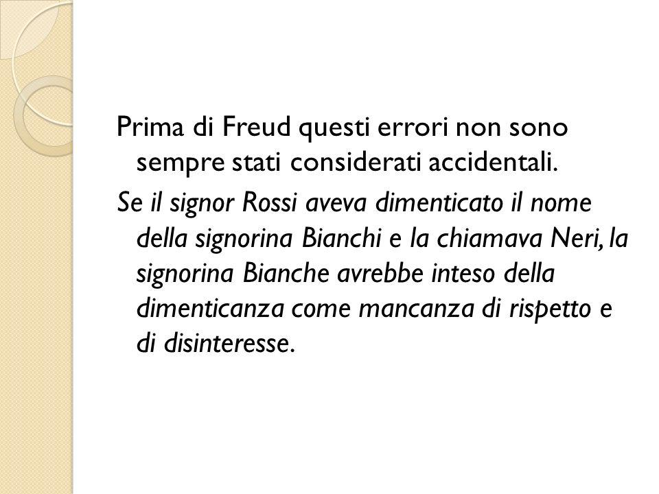 Prima di Freud questi errori non sono sempre stati considerati accidentali. Se il signor Rossi aveva dimenticato il nome della signorina Bianchi e la
