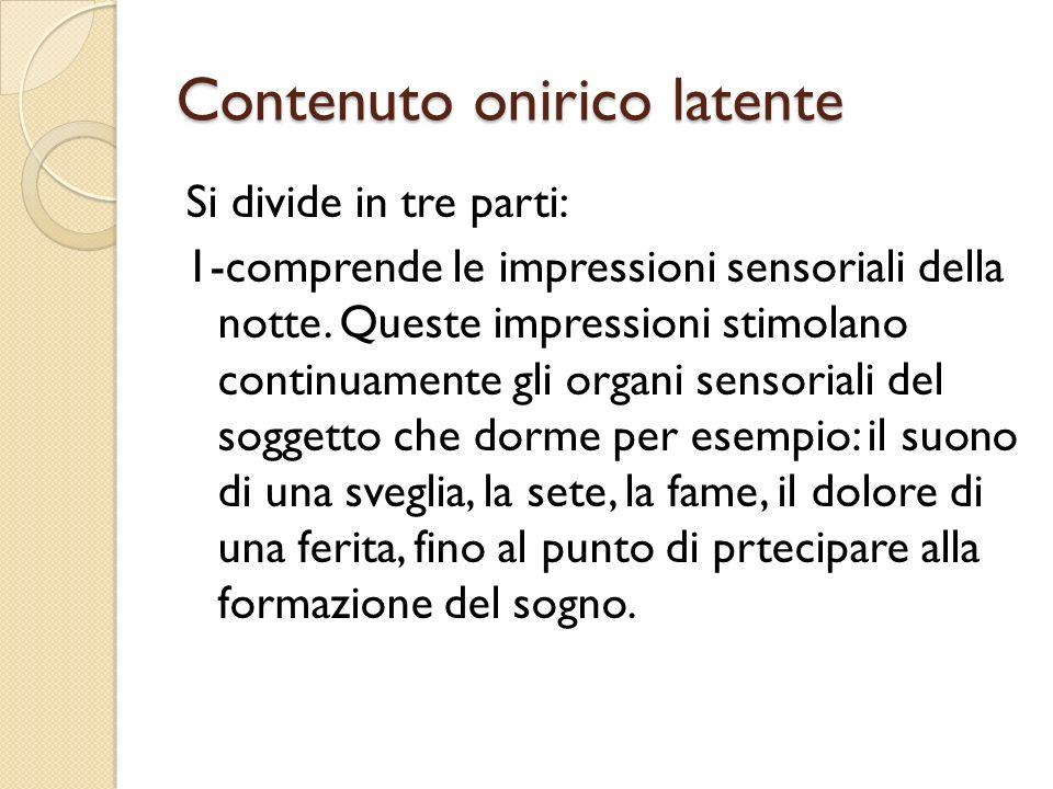 Contenuto onirico latente Si divide in tre parti: 1-comprende le impressioni sensoriali della notte. Queste impressioni stimolano continuamente gli or