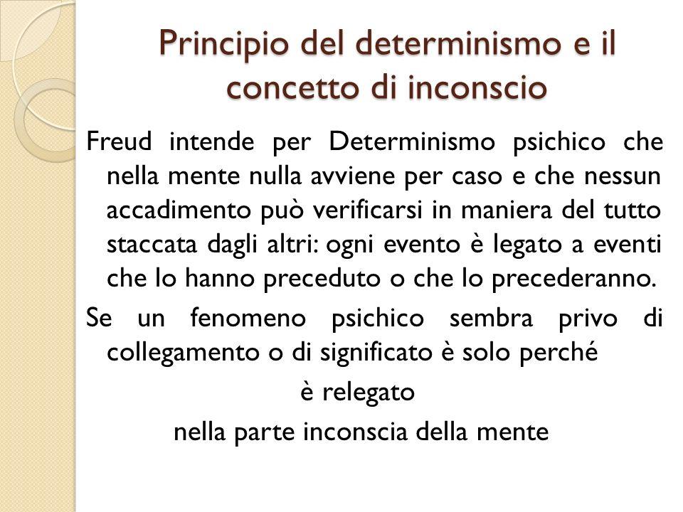 Principio del determinismo e il concetto di inconscio Freud intende per Determinismo psichico che nella mente nulla avviene per caso e che nessun acca