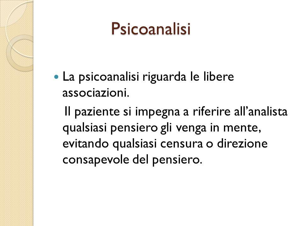Psicoanalisi Psicoanalisi La psicoanalisi riguarda le libere associazioni. Il paziente si impegna a riferire allanalista qualsiasi pensiero gli venga