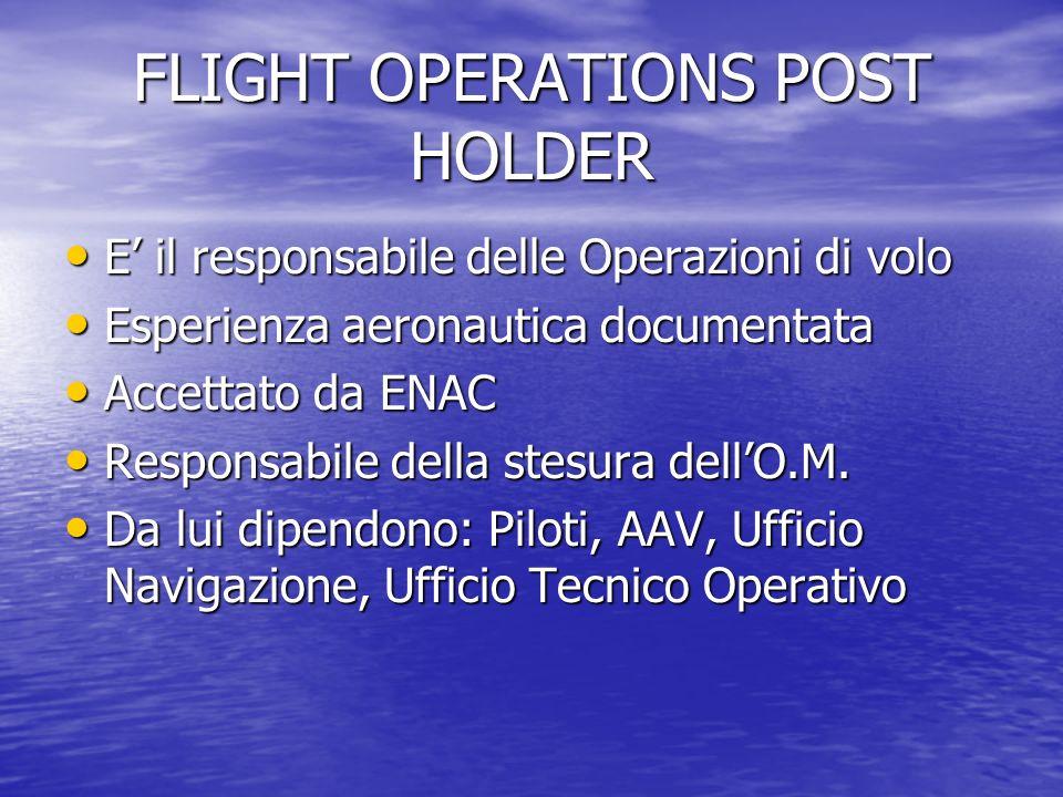 FLIGHT OPERATIONS POST HOLDER E il responsabile delle Operazioni di volo E il responsabile delle Operazioni di volo Esperienza aeronautica documentata Esperienza aeronautica documentata Accettato da ENAC Accettato da ENAC Responsabile della stesura dellO.M.