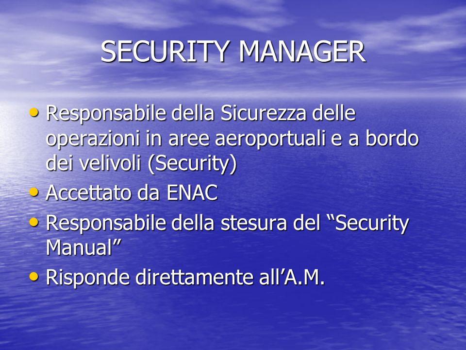 SECURITY MANAGER Responsabile della Sicurezza delle operazioni in aree aeroportuali e a bordo dei velivoli (Security) Responsabile della Sicurezza delle operazioni in aree aeroportuali e a bordo dei velivoli (Security) Accettato da ENAC Accettato da ENAC Responsabile della stesura del Security Manual Responsabile della stesura del Security Manual Risponde direttamente allA.M.
