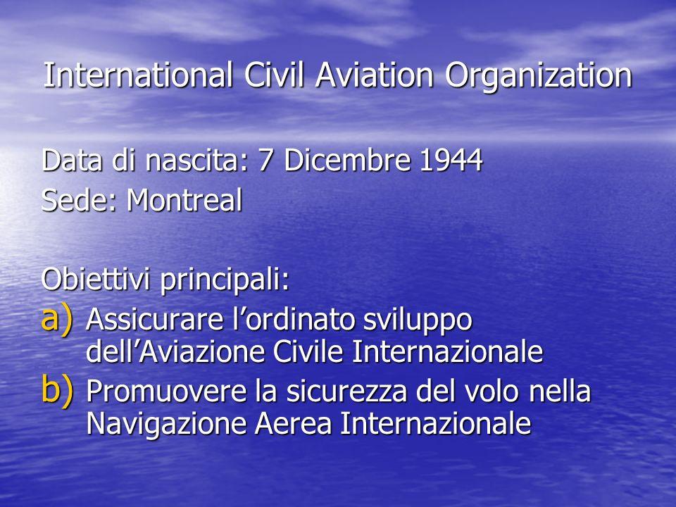 International Civil Aviation Organization Data di nascita: 7 Dicembre 1944 Sede: Montreal Obiettivi principali: a) Assicurare lordinato sviluppo dellA