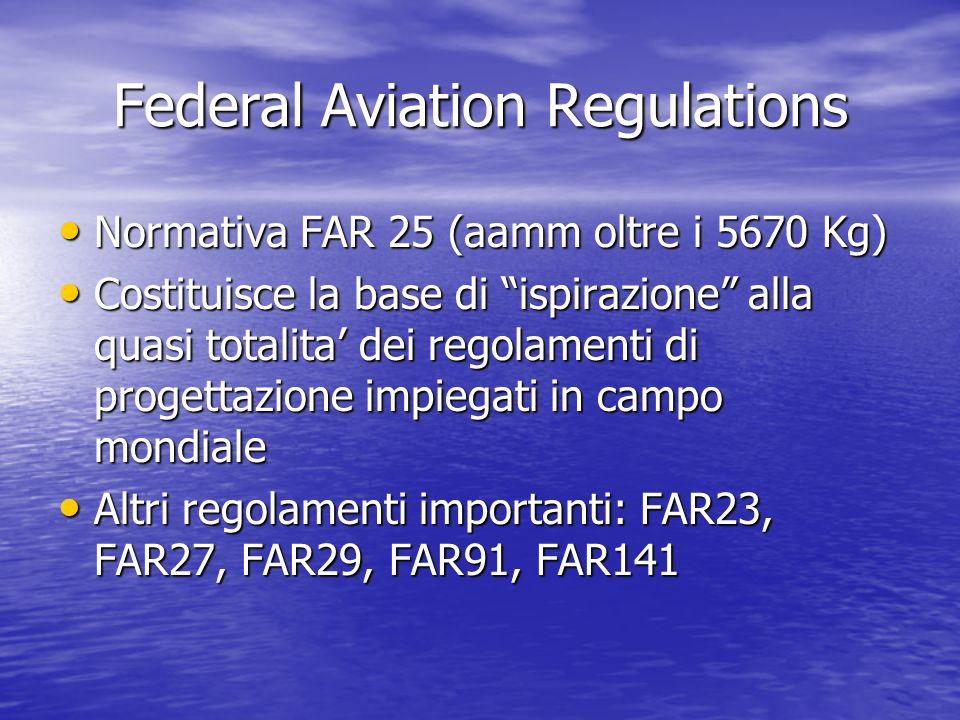 Federal Aviation Regulations Normativa FAR 25 (aamm oltre i 5670 Kg) Normativa FAR 25 (aamm oltre i 5670 Kg) Costituisce la base di ispirazione alla q