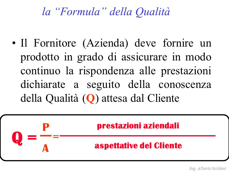 prestazioni aziendali aspettative del Cliente Q = Il Fornitore (Azienda) deve fornire un prodotto in grado di assicurare in modo continuo la rispondenza alle prestazioni dichiarate a seguito della conoscenza della Qualità (Q) attesa dal Cliente P A = Ing.
