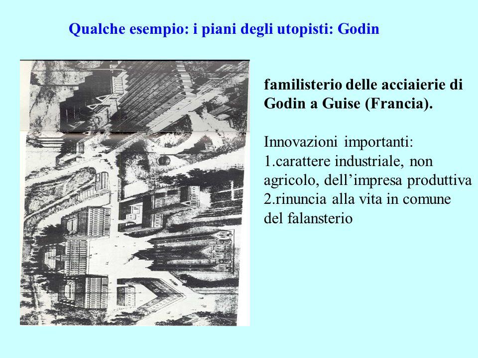 Qualche esempio: i piani degli utopisti: Godin familisterio delle acciaierie di Godin a Guise (Francia). Innovazioni importanti: 1.carattere industria