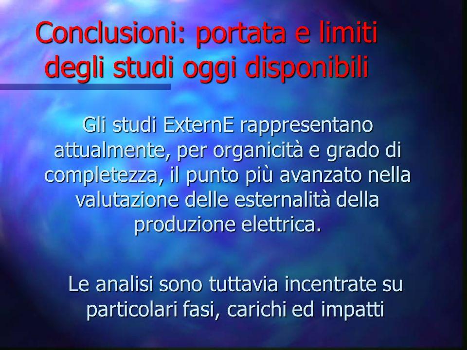 Conclusioni: portata e limiti degli studi oggi disponibili Gli studi ExternE rappresentano attualmente, per organicità e grado di completezza, il punt