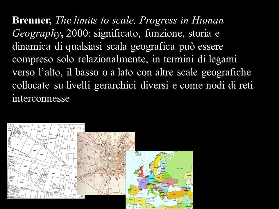 Brenner, The limits to scale, Progress in Human Geography, 2000: significato, funzione, storia e dinamica di qualsiasi scala geografica può essere compreso solo relazionalmente, in termini di legami verso lalto, il basso o a lato con altre scale geografiche collocate su livelli gerarchici diversi e come nodi di reti interconnesse