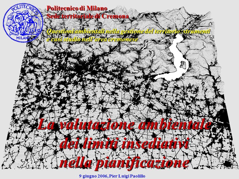 La valutazione ambientale dei limiti insediativi La valutazione ambientale dei limiti insediativi Nella di area vasta I brandelli urbanizzati che marcano gli insiemi metropolitani, nullaltro che il binomio crescita, dispersione rappresentativo di tanta urbanistica italiana degli ultimi decenni Si sono così generati innumerevoli non luoghi a-centrati, e la risposta del piano è risultata inadeguata rispetto alla domanda di sostenibilità ambientale che la situazione pretendeva Valutazione ambientale e Valutazione ambientale e limiti insediativi alla dimensione di area vasta limiti insediativi alla dimensione di area vasta