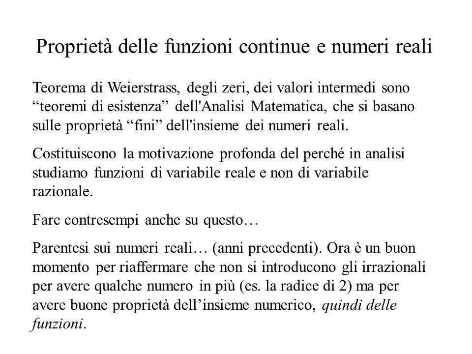 Proprietà delle funzioni continue e numeri reali Teorema di Weierstrass, degli zeri, dei valori intermedi sono teoremi di esistenza dell Analisi Matematica, che si basano sulle proprietà fini dell insieme dei numeri reali.
