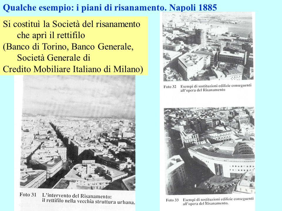 Qualche esempio: i piani di risanamento. Napoli 1885 Si costituì la Società del risanamento che aprì il rettifilo (Banco di Torino, Banco Generale, So
