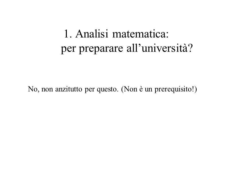 1. Analisi matematica: per preparare alluniversità? No, non anzitutto per questo. (Non è un prerequisito!)