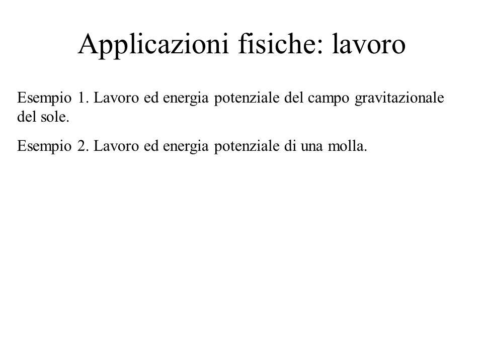 Applicazioni fisiche: lavoro Esempio 1. Lavoro ed energia potenziale del campo gravitazionale del sole. Esempio 2. Lavoro ed energia potenziale di una