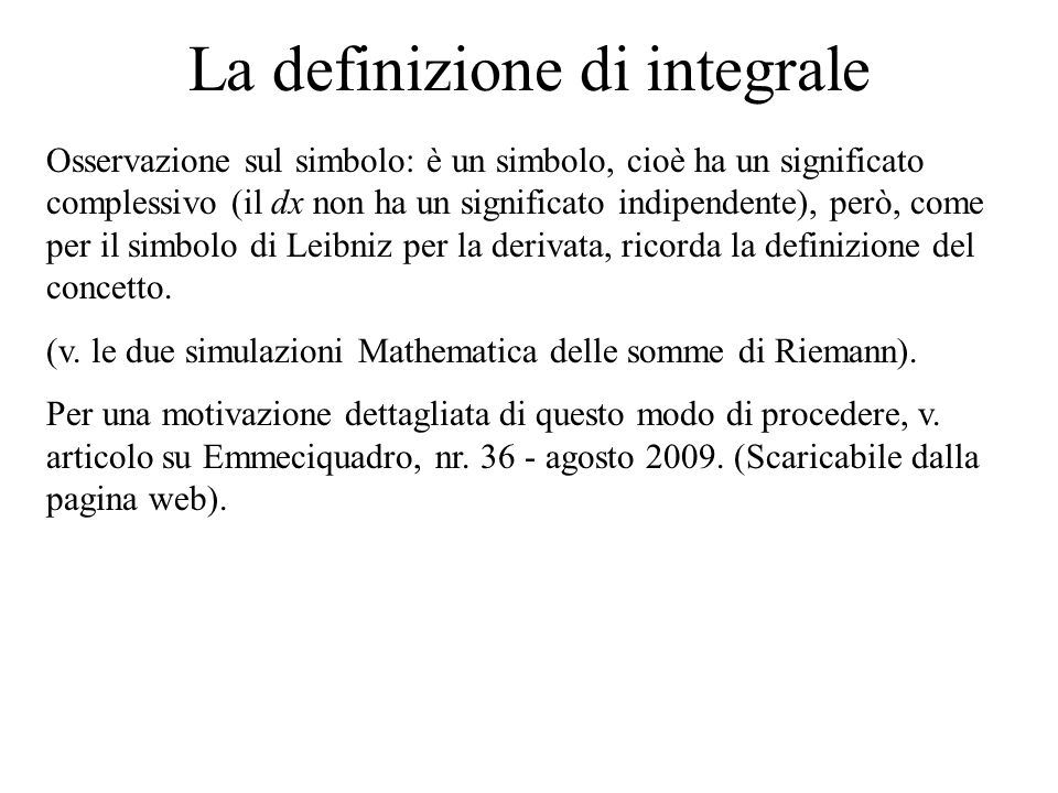 La definizione di integrale Osservazione sul simbolo: è un simbolo, cioè ha un significato complessivo (il dx non ha un significato indipendente), per