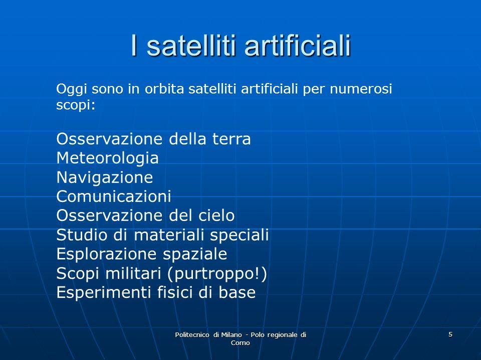 Politecnico di Milano - Polo regionale di Como 5 I satelliti artificiali Oggi sono in orbita satelliti artificiali per numerosi scopi: Osservazione de