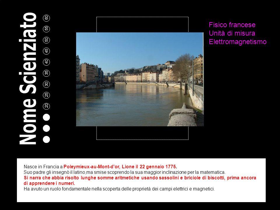 5 10 15 20 25 30 35 40 45 50 55 60 Fisico francese Unità di misura Elettromagnetismo Nasce in Francia a Poleymieux-au-Mont-d or, Lione il 22 gennaio 1775.