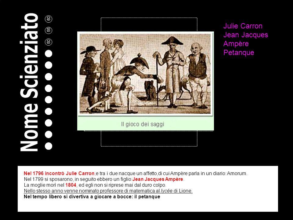 Julie Carron Jean Jacques Ampère Petanque Nel 1796 incontrò Julie Carron,e tra i due nacque un affetto,di cui Ampère parla in un diario: Amorum.