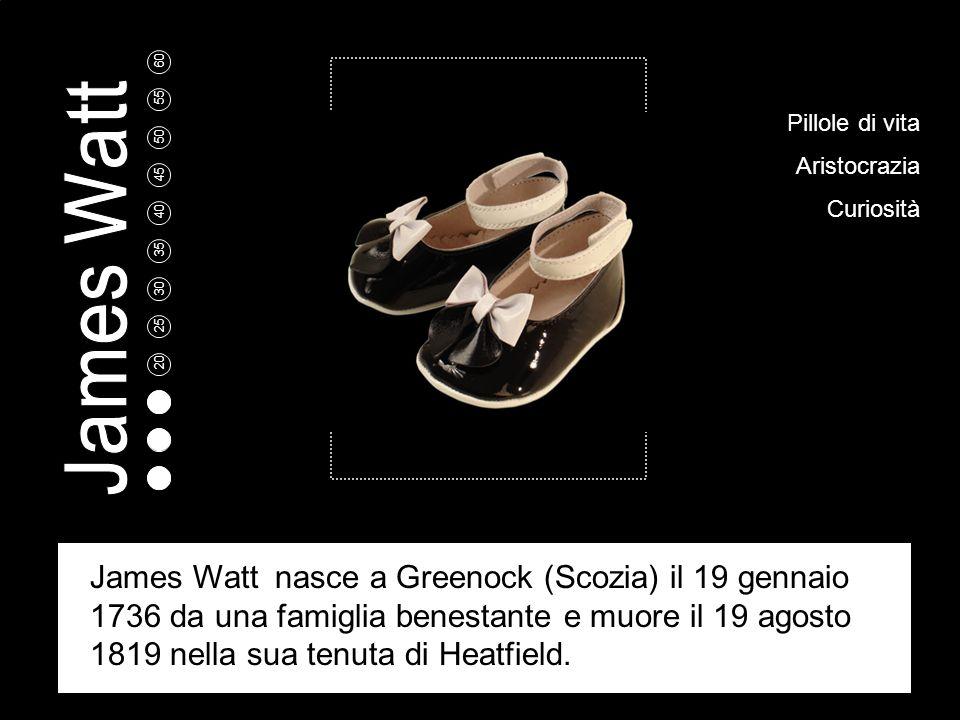 5 10 15 20 25 30 35 40 45 50 55 60 Pillole di vita Aristocrazia Curiosità James Watt nasce a Greenock (Scozia) il 19 gennaio 1736 da una famiglia benestante e muore il 19 agosto 1819 nella sua tenuta di Heatfield.