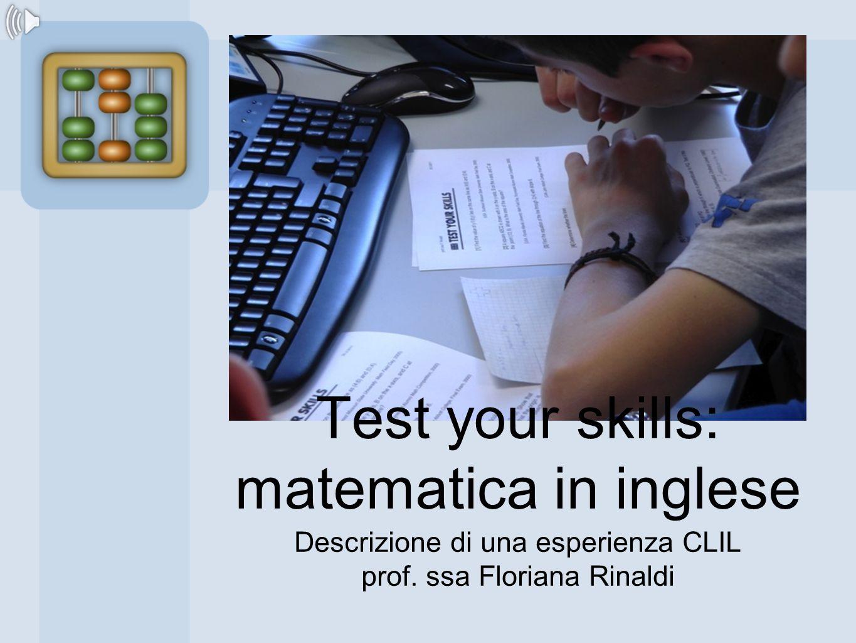 Test your skills: matematica in inglese Descrizione di una esperienza CLIL prof. ssa Floriana Rinaldi