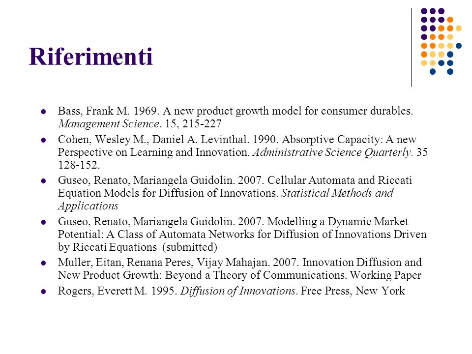Riferimenti Bass, Frank M. 1969. A new product growth model for consumer durables. Management Science. 15, 215-227 Cohen, Wesley M., Daniel A. Levinth