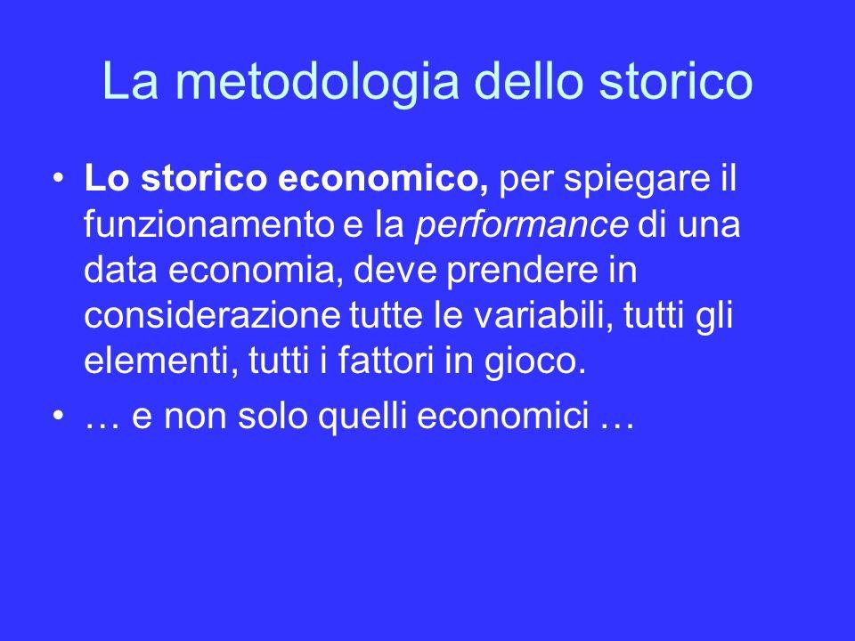 La metodologia dello storico Lo storico economico, per spiegare il funzionamento e la performance di una data economia, deve prendere in considerazione tutte le variabili, tutti gli elementi, tutti i fattori in gioco.