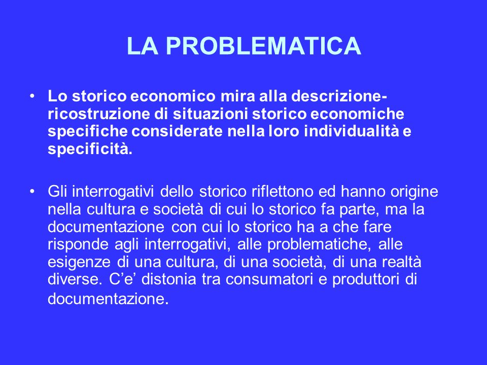 LA PROBLEMATICA Lo storico economico mira alla descrizione- ricostruzione di situazioni storico economiche specifiche considerate nella loro individualità e specificità.
