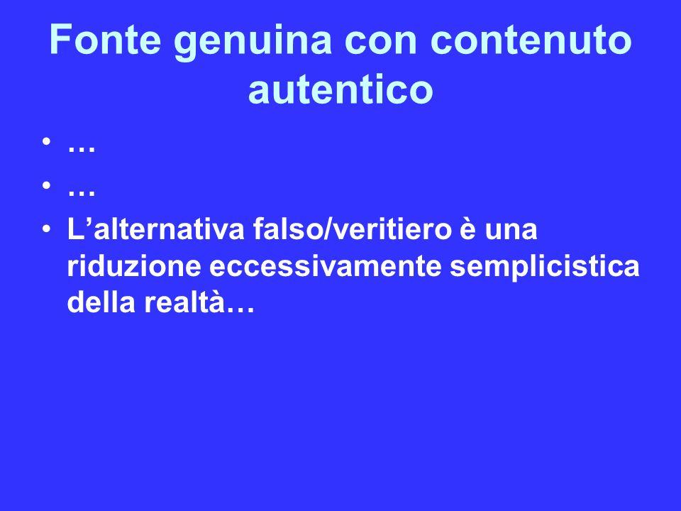 Fonte genuina con contenuto autentico … Lalternativa falso/veritiero è una riduzione eccessivamente semplicistica della realtà…