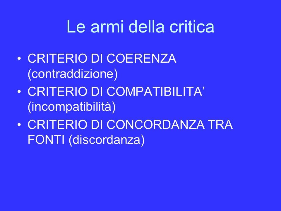Le armi della critica CRITERIO DI COERENZA (contraddizione) CRITERIO DI COMPATIBILITA (incompatibilità) CRITERIO DI CONCORDANZA TRA FONTI (discordanza)