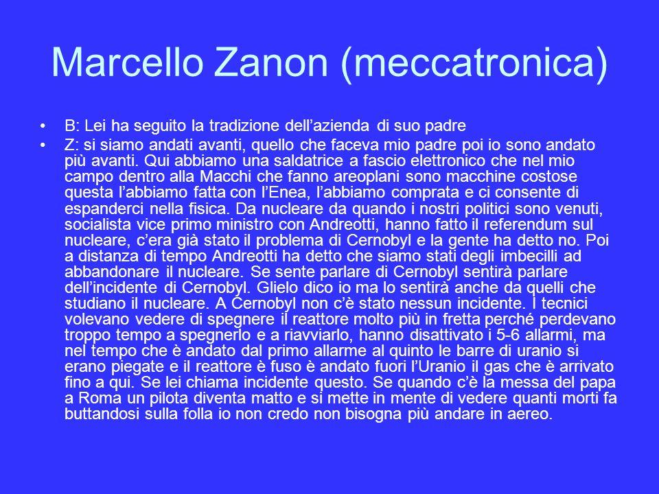 Marcello Zanon (meccatronica) B: Lei ha seguito la tradizione dellazienda di suo padre Z: si siamo andati avanti, quello che faceva mio padre poi io sono andato più avanti.