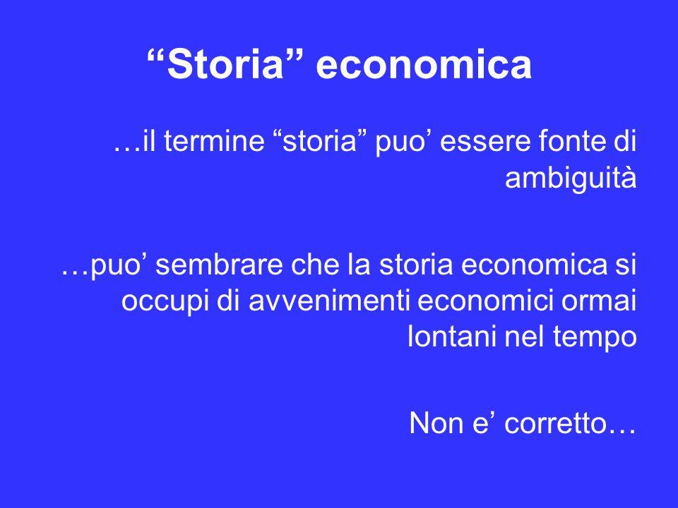 Storia economica …il termine storia puo essere fonte di ambiguità …puo sembrare che la storia economica si occupi di avvenimenti economici ormai lontani nel tempo Non e corretto…