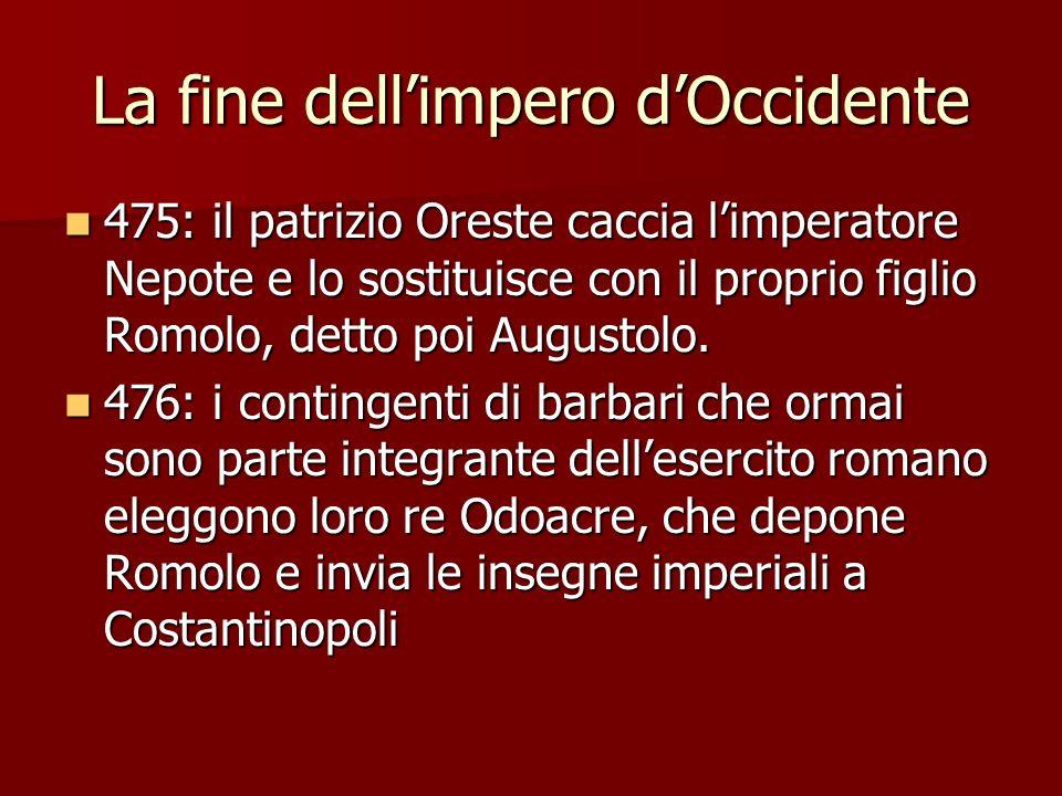 La fine dellimpero dOccidente 475: il patrizio Oreste caccia limperatore Nepote e lo sostituisce con il proprio figlio Romolo, detto poi Augustolo. 47