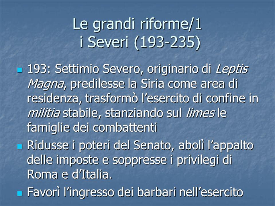 Le grandi riforme/1 i Severi (193-235) 193: Settimio Severo, originario di Leptis Magna, predilesse la Siria come area di residenza, trasformò leserci