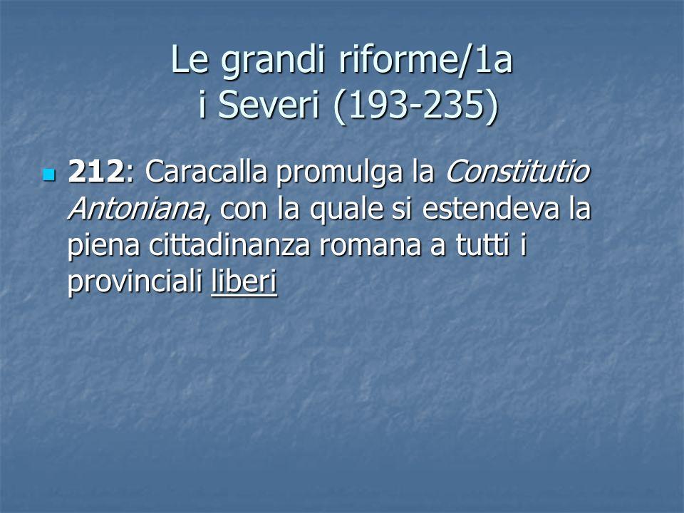 Le grandi riforme/1a i Severi (193-235) 212: Caracalla promulga la Constitutio Antoniana, con la quale si estendeva la piena cittadinanza romana a tut