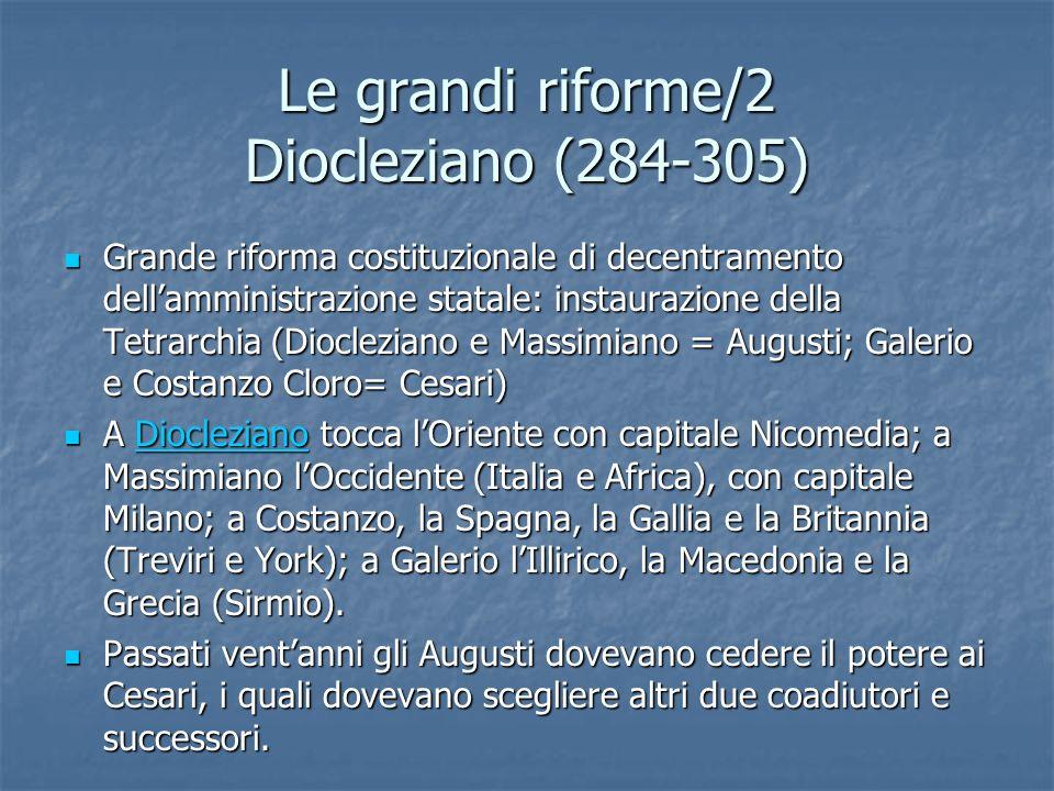 Le grandi riforme/2 Diocleziano (284-305) Grande riforma costituzionale di decentramento dellamministrazione statale: instaurazione della Tetrarchia (