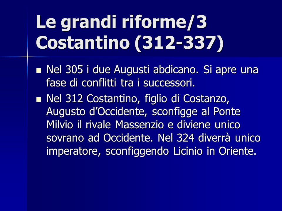 Le grandi riforme/3 Costantino (312-337) Nel 305 i due Augusti abdicano. Si apre una fase di conflitti tra i successori. Nel 305 i due Augusti abdican