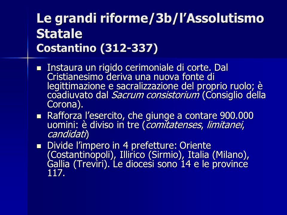 Le grandi riforme/3b/lAssolutismo Statale Costantino (312-337) Instaura un rigido cerimoniale di corte. Dal Cristianesimo deriva una nuova fonte di le