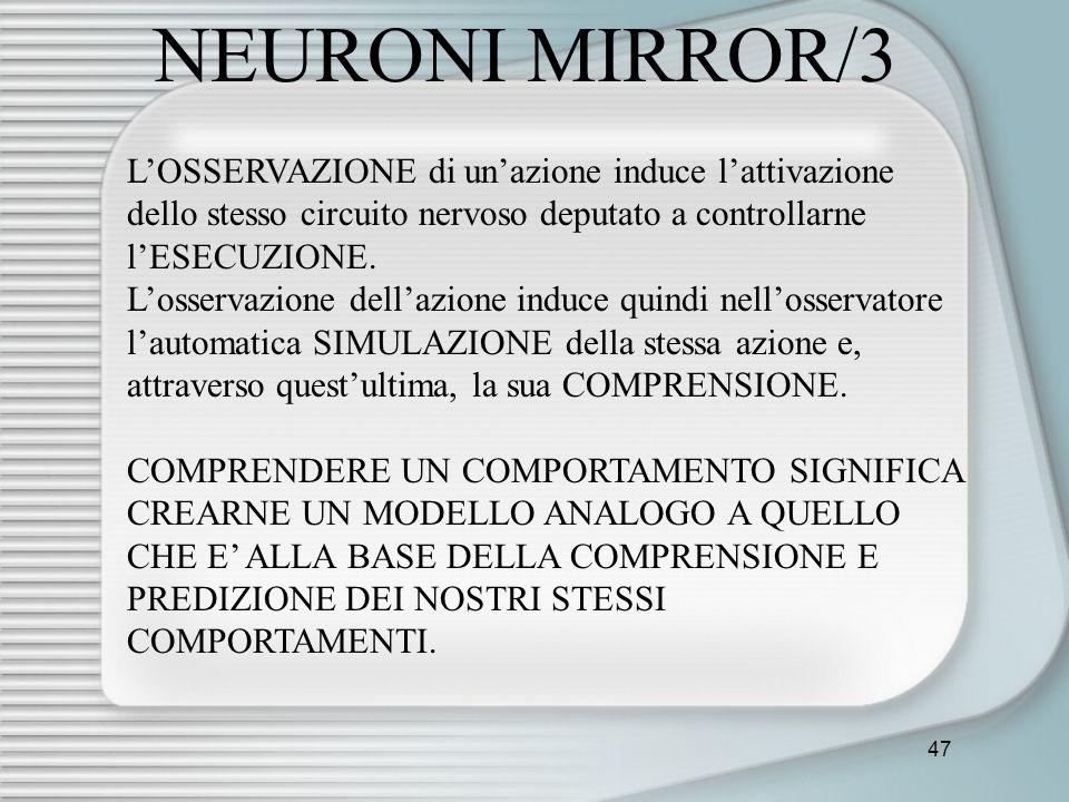 47 NEURONI MIRROR/3 LOSSERVAZIONE di unazione induce lattivazione dello stesso circuito nervoso deputato a controllarne lESECUZIONE. Losservazione del