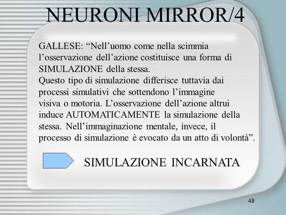 48 NEURONI MIRROR/4 GALLESE: Nelluomo come nella scimmia losservazione dellazione costituisce una forma di SIMULAZIONE della stessa. Questo tipo di si