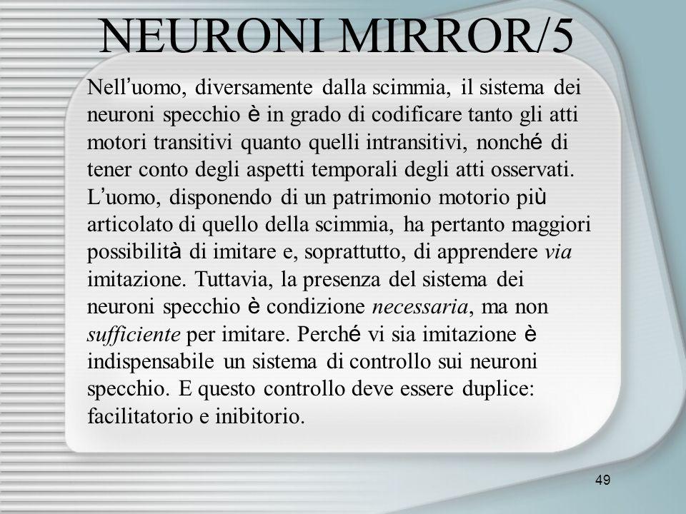 49 NEURONI MIRROR/5 Nell uomo, diversamente dalla scimmia, il sistema dei neuroni specchio è in grado di codificare tanto gli atti motori transitivi q