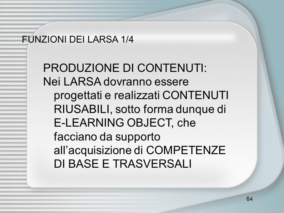 64 FUNZIONI DEI LARSA 1/4 PRODUZIONE DI CONTENUTI: Nei LARSA dovranno essere progettati e realizzati CONTENUTI RIUSABILI, sotto forma dunque di E-LEAR