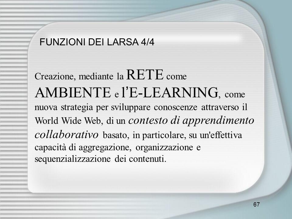 67 FUNZIONI DEI LARSA 4/4 Creazione, mediante la RETE come AMBIENTE e l E-LEARNING, come nuova strategia per sviluppare conoscenze attraverso il World