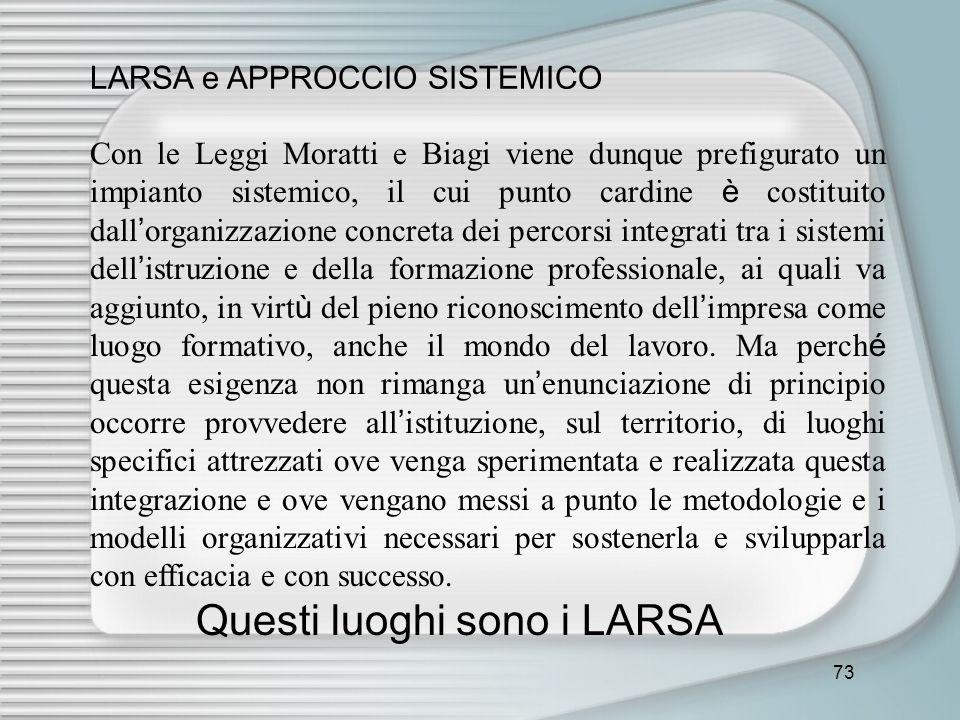 73 LARSA e APPROCCIO SISTEMICO Con le Leggi Moratti e Biagi viene dunque prefigurato un impianto sistemico, il cui punto cardine è costituito dall org