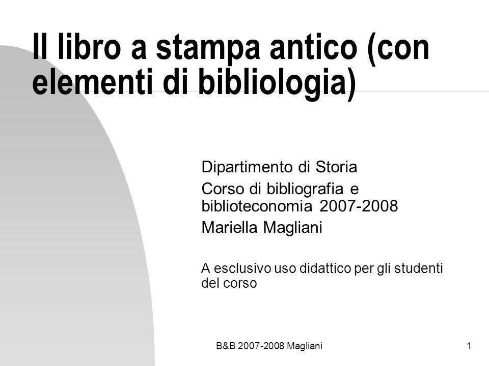 B&B 2007-2008 Magliani1 Il libro a stampa antico (con elementi di bibliologia) Dipartimento di Storia Corso di bibliografia e biblioteconomia 2007-2008 Mariella Magliani A esclusivo uso didattico per gli studenti del corso