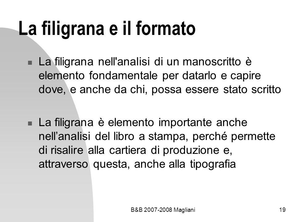 B&B 2007-2008 Magliani19 La filigrana e il formato La filigrana nell analisi di un manoscritto è elemento fondamentale per datarlo e capire dove, e anche da chi, possa essere stato scritto La filigrana è elemento importante anche nellanalisi del libro a stampa, perché permette di risalire alla cartiera di produzione e, attraverso questa, anche alla tipografia