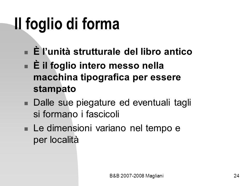 B&B 2007-2008 Magliani24 Il foglio di forma È lunità strutturale del libro antico È il foglio intero messo nella macchina tipografica per essere stampato Dalle sue piegature ed eventuali tagli si formano i fascicoli Le dimensioni variano nel tempo e per località