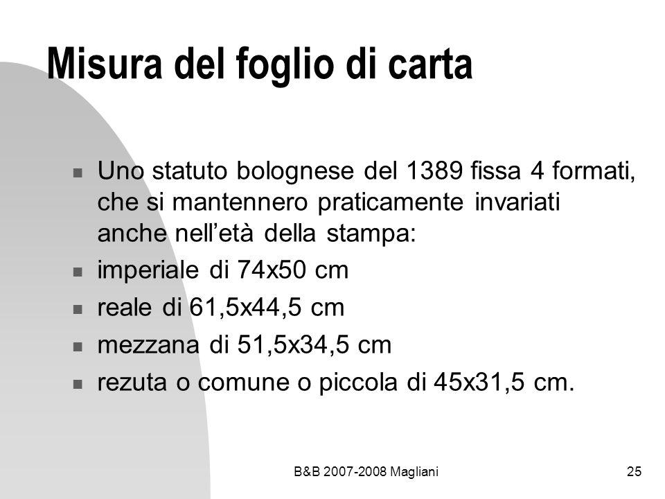 B&B 2007-2008 Magliani25 Misura del foglio di carta Uno statuto bolognese del 1389 fissa 4 formati, che si mantennero praticamente invariati anche nelletà della stampa: imperiale di 74x50 cm reale di 61,5x44,5 cm mezzana di 51,5x34,5 cm rezuta o comune o piccola di 45x31,5 cm.