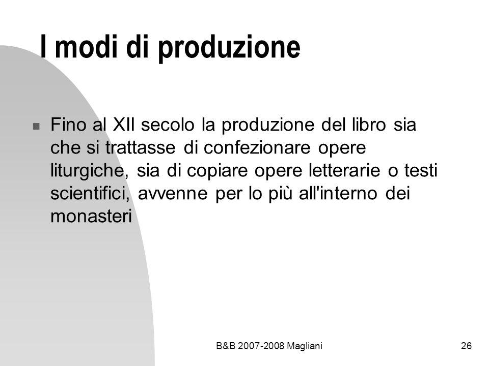 B&B 2007-2008 Magliani26 I modi di produzione Fino al XII secolo la produzione del libro sia che si trattasse di confezionare opere liturgiche, sia di copiare opere letterarie o testi scientifici, avvenne per lo più all interno dei monasteri
