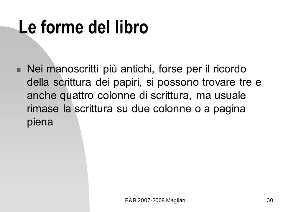 B&B 2007-2008 Magliani30 Le forme del libro Nei manoscritti più antichi, forse per il ricordo della scrittura dei papiri, si possono trovare tre e anche quattro colonne di scrittura, ma usuale rimase la scrittura su due colonne o a pagina piena