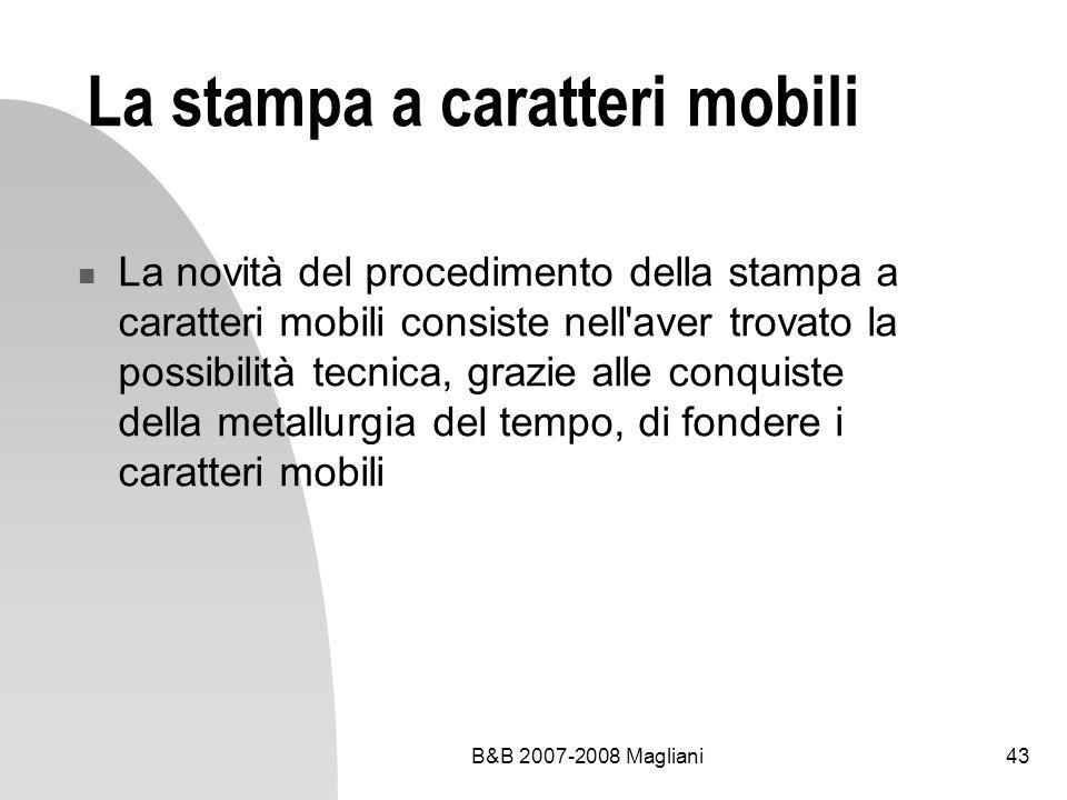 B&B 2007-2008 Magliani43 La stampa a caratteri mobili La novità del procedimento della stampa a caratteri mobili consiste nell aver trovato la possibilità tecnica, grazie alle conquiste della metallurgia del tempo, di fondere i caratteri mobili