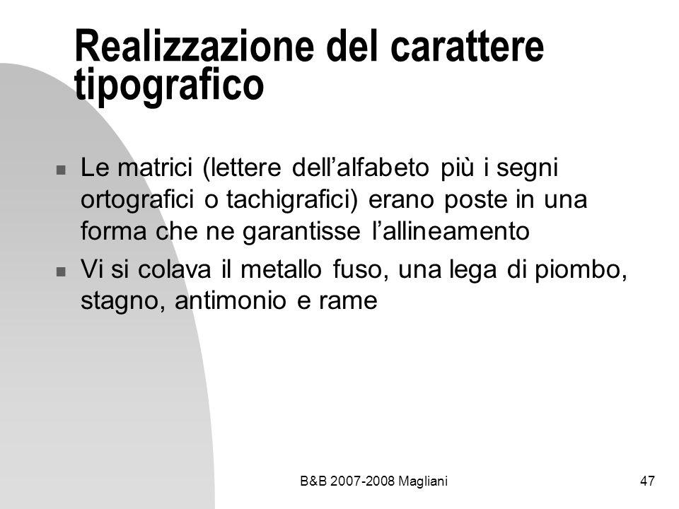 B&B 2007-2008 Magliani47 Realizzazione del carattere tipografico Le matrici (lettere dellalfabeto più i segni ortografici o tachigrafici) erano poste in una forma che ne garantisse lallineamento Vi si colava il metallo fuso, una lega di piombo, stagno, antimonio e rame